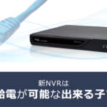 新NVRはPoE給電が可能な出来る子です!